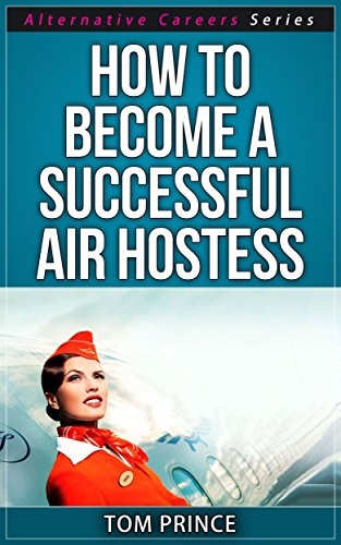 How To Become A Successful Air Hostess (Alternative Careers Series Book 5)