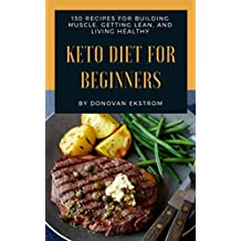 Keto Diet For Beginners: 130 Ketogenic Diet Recipes For Building Muscle, Getting Lean, and Living Healthy