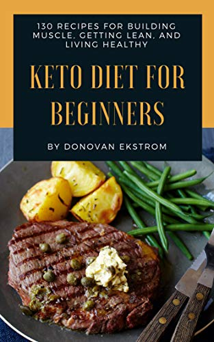 Keto Diet For Beginners: 130 Ketogenic Diet Recipes For Building Muscle, Getting Lean, and Living Healthy by Donovan  Ekstrom