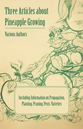 Three Articles about Pineapple Growing - Including Information on Propagation, Planting, Pruning, Pests, Varieties