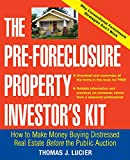 The Pre-Foreclosure Property Investor s Kit: How to Make Money Buying Distressed Real Estate -- Before the Public Auction