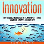 Innovation: How to Boost Your Creativity, Anticipate Trends and Build a Successful Business | Ian Berry