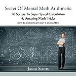 Secret of Mental Math Arithmetic: 70 Secrets to Super Speed Calculation Amazing Math Tricks | Jason Scotts