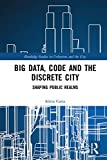 Big Data, Code and the Discrete City: Shaping Public Realms (Routledge Studies in Urbanism and the City)