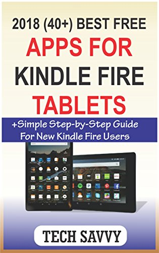 2018 (40+) BEST FREE APPS FOR ALL NEW AMAZON KINDLE FIRE TABLETS: +Simple Step-by-Step Guide For All New Kindle Fire Users (Amazon Kindle Fire 7 8, HD 8, HD 10, HDX, Paperwhite, voyage ereaders)