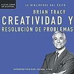 Creatividad y resolución de problemas [Creativity and Problem Solving]   Brian Tracy