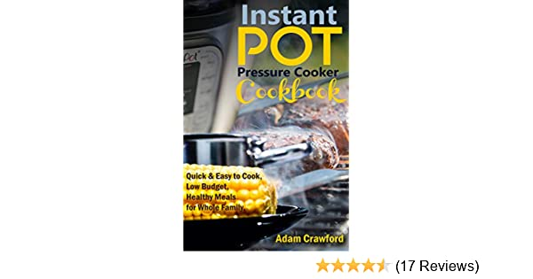 Amazon.com: Instant Pot Pressure Cooker Cookbook: Quick & Easy to Cook, Low Budget, Healthy Meals for the Whole Family. eBook: Adam Crawford: Kindle Store