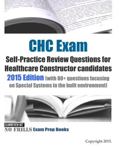 CHC Exam Self-Practice Review Questions for Healthcare Constructor candidates: 2015 Edition (with 80+ questions focusing on Special Systems in the built environment)