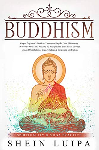 Buddhism: Simple Beginner's Guide to Understanding the Core Philosophy. Overcome Stress and Anxiety by Recognizing Inner Peace through Guided ... Meditation (Spirituality & Yoga Practice)