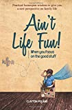 is clayton - Ain't Life Fun!: When You Focus on the Good Stuff