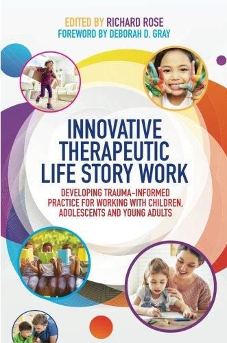 Innovative Therapeutic Life Story Work: Developing Trauma-Informed Practice for Working with Children, Adolescents and Young Adults