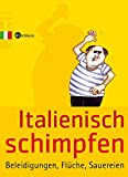 Italienisch schimpfen: Beleidigungen, Flüche, Sauereien