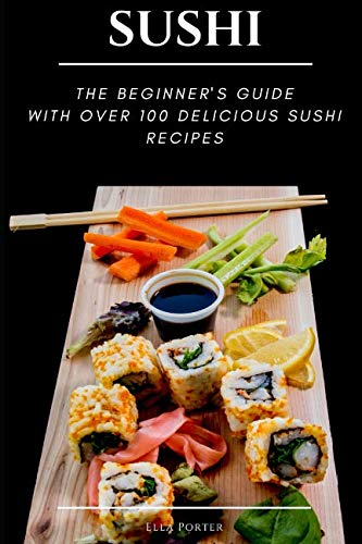 SUSHI: THE BEGINNER'S GUIDE WITH OVER 100 DELICIOUS  SUSHI RECIPES by Ella Porter