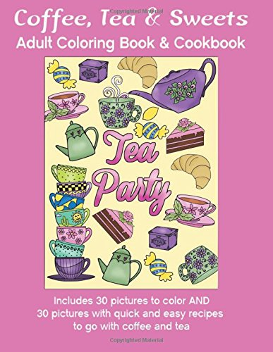 Coffee, Tea & Sweets: Adult Coloring Book: Including 30 Recipes