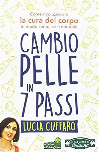 63d4f9999dbe Cambio pelle in 7 passi. Come rivoluzionare la cura del corpo in modo  semplice e naturale  Amazon.it  Lucia Cuffaro  Libri