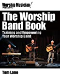 Worship Musician! Presents The Worship Band Book: Training and Empowering Your Worship Band (Worship Musician Presents...)