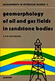 Geomorphology of Oil and Gas Fields in Sandstone Bodies, C. E. Conybeare, 0444413987