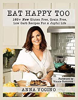 Eat Happy Too: 160+ New Gluten Free, Grain Free, Low Carb Recipes for a Joyful Life by [Vocino, Anna]
