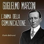 Guglielmo Marconi: L'anima della comunicazione | Paolo Beltrami