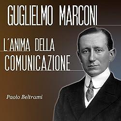 Guglielmo Marconi: L'anima della comunicazione