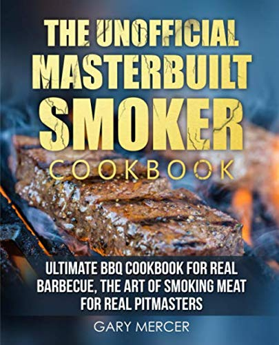 The Unofficial Masterbuilt Cookbook: Ultimate BBQ Cookbook for Real Barbecue, The Art of Smoking Meat For Real Pitmasters