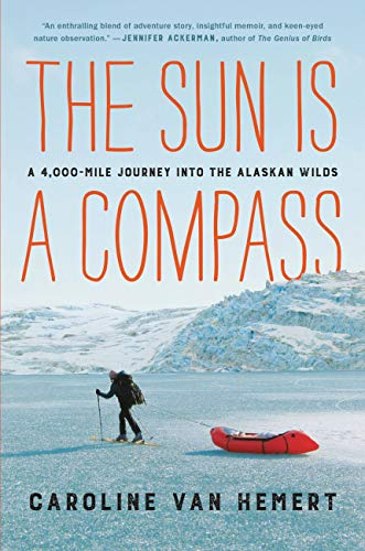 The Sun Is a Compass: A 4,000-Mile Journey into the Alaskan -