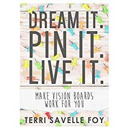 Dream it. Pin it. Live it.: Make Vision Boards Work For You by [Foy, Terri Savelle]