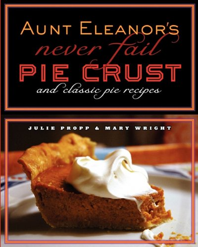 "Aunt Eleanor's ""Never Fail"" Pie Crust and Classic Pie Recipes by Julie A Propp, Mary E Wright"