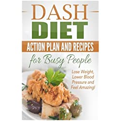 1: Dash Diet Action Plan and Recipes for Busy People: Lose Weight, Lower Blood Pressure and Feel Amazing! (dash diet kindle, dash diet action plan, ... recipes, dash diet younger you) (Volume 1)