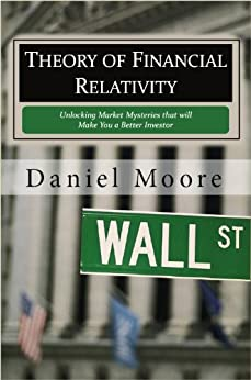 Theory of Financial Relativity: Unlocking Market Mysteries that will Make You a Better Investor by [Moore, Daniel]