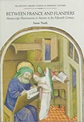 Between France and Flanders: Manuscript Illumination in Amiens in the Fifteenth Century (British Library Studies in Medieval Culture) by Susie Nash (1999-12-25)