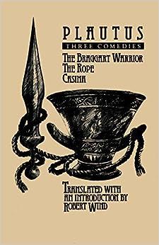 Plautus: Three Comedies (The Braggart Warrior / The Rope / Casina)