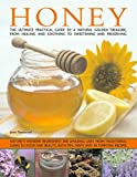 Honey: Nature's Magic - The Ultimate Practical Guide to 101 Things to Do with Honey, from Sweetening and Flavouring, to Polishing, Soothing and Healing