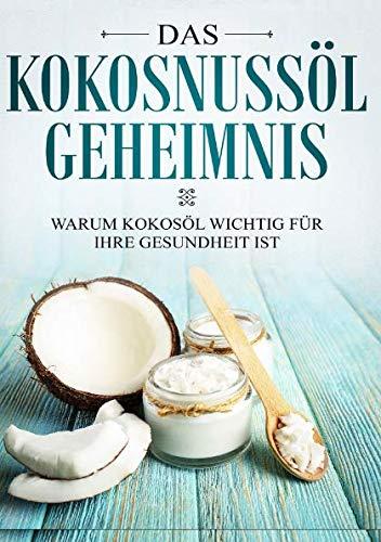 Das Kokosnussl Geheimnis: Warum Kokosl wichtig fr Ihre Gesundheit ist: Das Kokosl Buch fr eine bessere Haut und mehr Vitalitt dank der Heilkraft der Kokosnuss (German Edition)
