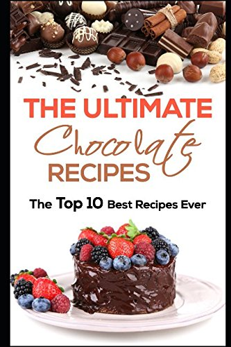 The Ultimate Chocolate Recipes: The Top 10 Best Recipes Ever (Top Ten Best Desserts)