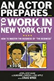 "An Actor Prepares to Work in New York City: How to Master the Business of ""The Business"""