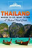 Thailand: Where To Go, What To See - A Thailand Travel Guide (Thailand, Bangkok, Phuket, Ko Samui, Nonthaburi, Pak Kret, Hat Yai) (Volume 1)