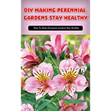 DIY Making Perennial Gardens Stay Healthy: How to Make Perennial Gardens Stay Healthy