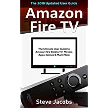 Amazon Fire TV: Fire Stick: The Ultimate User Guide to Amazon Fire Stick To TV, Movies, Apps, Games & Much More (how to use Fire Stick, streaming, tips ... (User guides, internet, free movie Book 2)