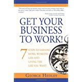 Get Your Business to Work!: 7 Steps to Earning More, Working Less and Living the Life You Want