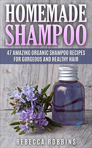 Homemade Shampoo: 47 Amazing Organic Shampoo Recipes For Gorgeous And Healthy Hair (Shampoo Making, How To Make Shampoo, Shampoo Recipes) by [Robbins, Rebecca]