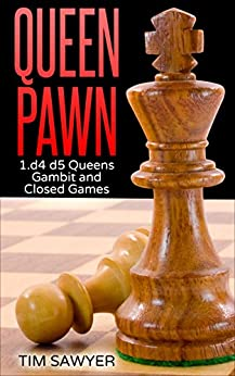Queen Pawn: 1.d4 d5 Queens Gambit and Closed Games (Chess Openings Book 2) by [Sawyer, Tim]