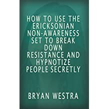 How To Use The Ericksonian Non-Awareness Set To Break Down Resistance And Hypnotize People Secretly