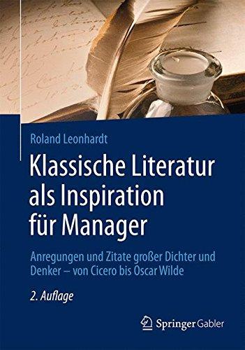 Klassische Literatur als Inspiration für Manager: Anregungen und Zitate großer Dichter und Denker – von Cicero bis Oscar Wilde (German Edition)