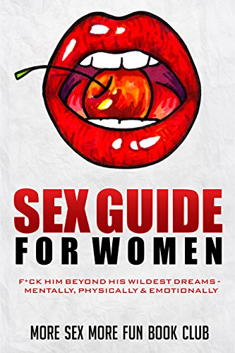 Sex Guide for Women: F*ck Him Beyond His Wildest Dreams - Mentally, Physically & Emotionally (Best Way To Give A Girl An Orgasm)
