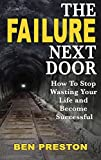 The Failure Next Door: How to Stop Wasting Your Life and Become Successful