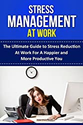 Stress Management: Stress Management at Work, The Ultimate Guide to Workplace Stress Reduction for a Happier and More Productive You (work stress, stress ... stress, stress management) (English Edition)
