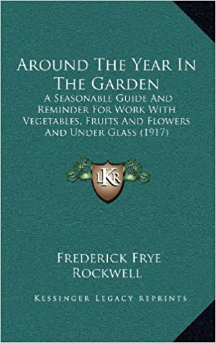 Around The Year In The Garden: A Seasonable Guide And Reminder For Work With Vegetables, Fruits And Flowers And Under Glass (1917)
