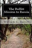 The Bullitt Mission to Russia, William C. Bullitt, 149956497X