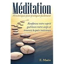 Méditation: 10 Techniques pour Pratiquer Facilement: Renforcez votre Esprit, Guérissez votre Corps et Trouvez la Paix Intérieure (French Edition)
